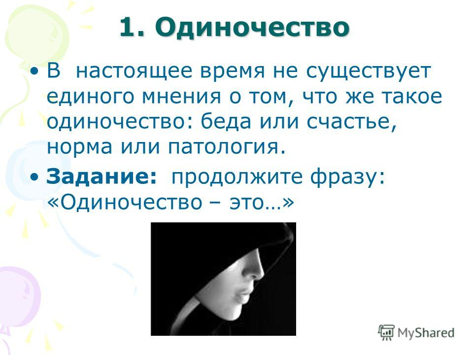 1. Одиночество В настоящее время не существует единого мнения о том, что же такое одиночество: беда или счастье, норма или патология. Задание: продолжите фразу: «Одиночество – это…»
