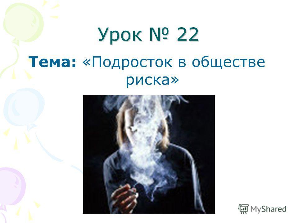 Урок 22 Тема: «Подросток в обществе риска»