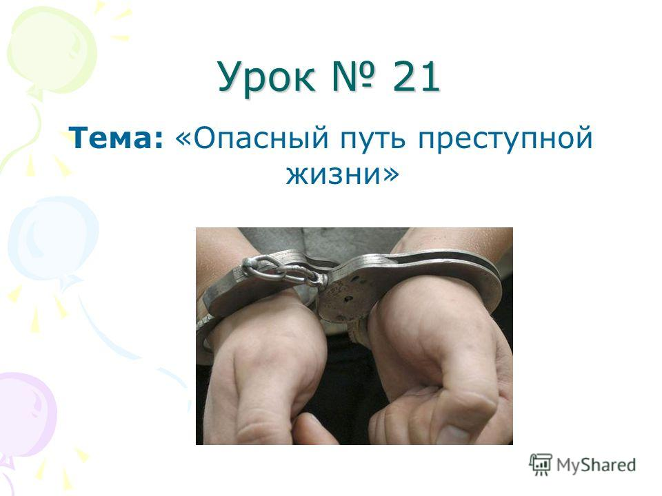 Урок 21 Тема: «Опасный путь преступной жизни»