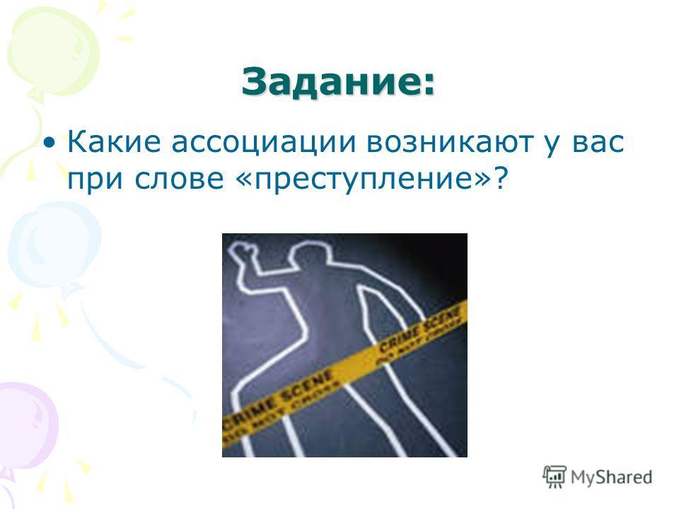 Задание: Какие ассоциации возникают у вас при слове «преступление»?