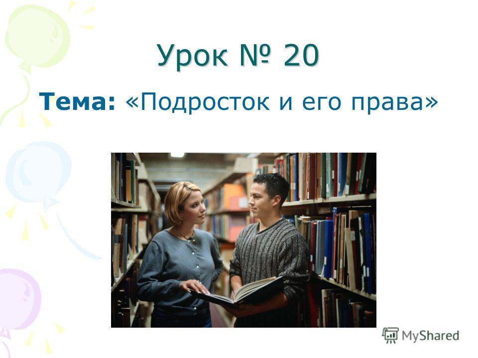 Урок 20 Тема: «Подросток и его права»