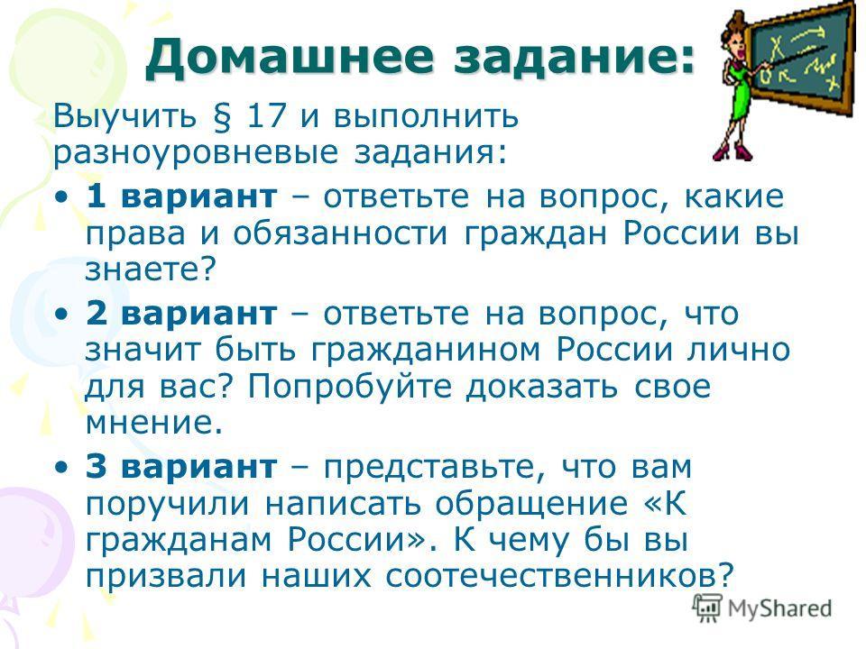 Домашнее задание: Выучить § 17 и выполнить разноуровневые задания: 1 вариант – ответьте на вопрос, какие права и обязанности граждан России вы знаете? 2 вариант – ответьте на вопрос, что значит быть гражданином России лично для вас? Попробуйте доказа