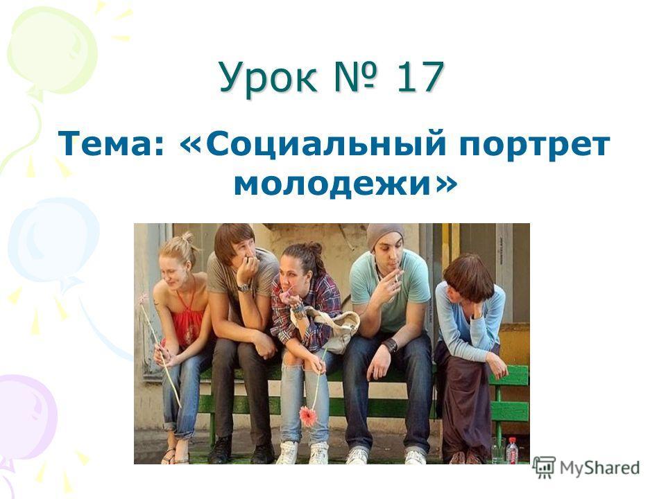 Урок 17 Тема: «Социальный портрет молодежи»