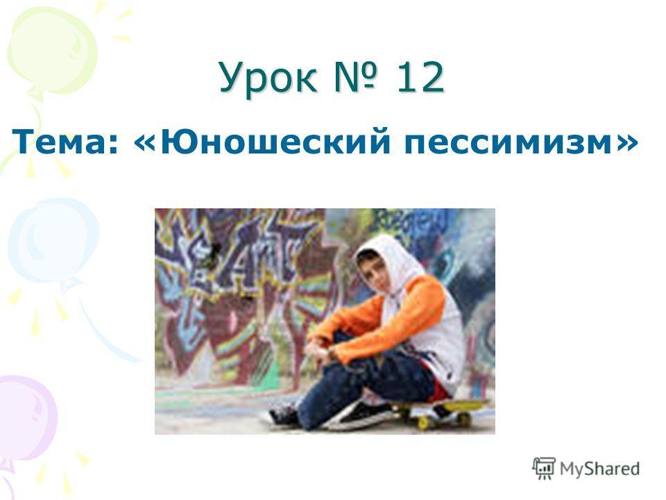 Урок 12 Тема: «Юношеский пессимизм»