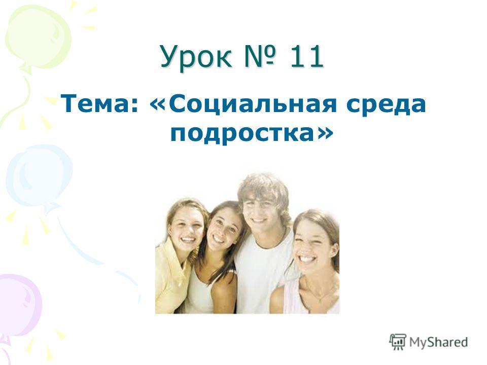 Урок 11 Тема: «Социальная среда подростка»