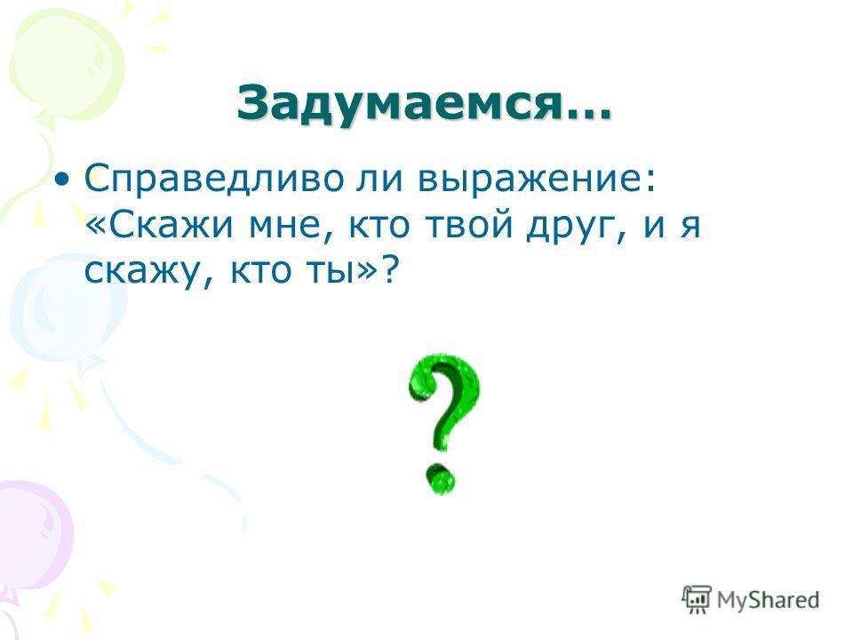 Задумаемся… Справедливо ли выражение: «Скажи мне, кто твой друг, и я скажу, кто ты»?