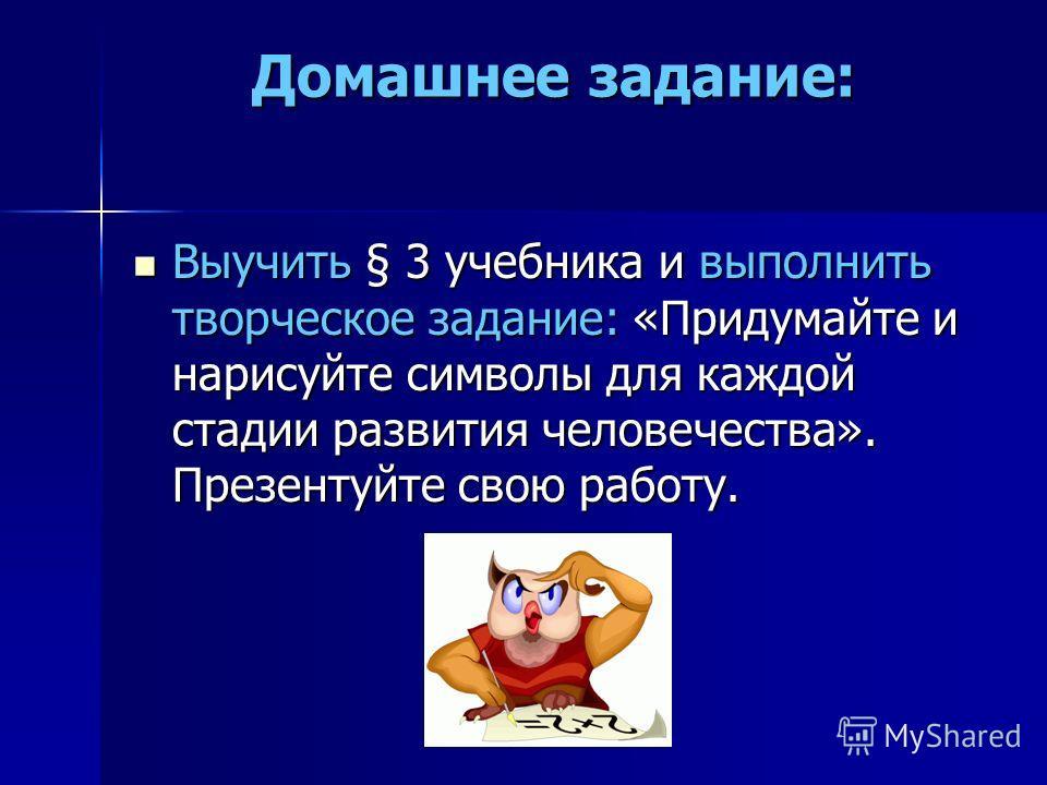 Домашнее задание: Выучить § 3 учебника и выполнить творческое задание: «Придумайте и нарисуйте символы для каждой стадии развития человечества». Презентуйте свою работу.