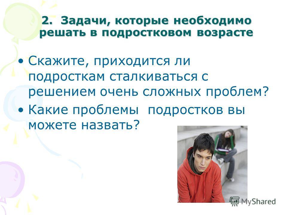 2. Задачи, которые необходимо решать в подростковом возрасте Скажите, приходится ли подросткам сталкиваться с решением очень сложных проблем? Какие проблемы подростков вы можете назвать?
