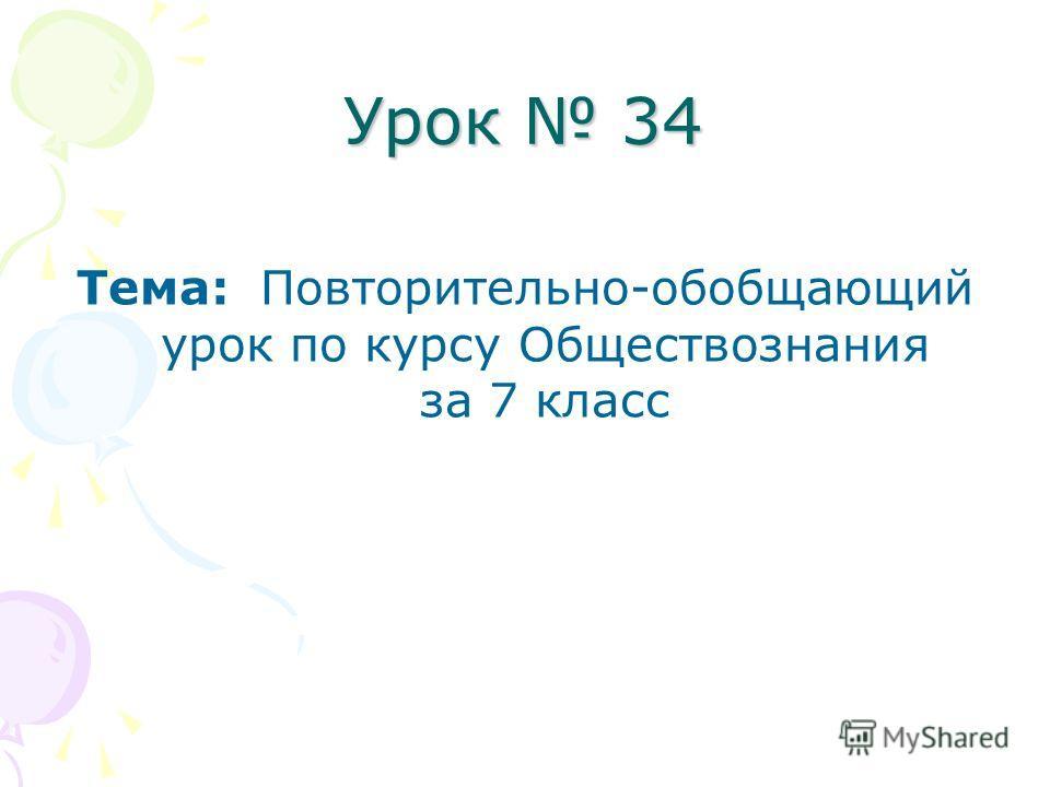 Урок 34 Тема: Повторительно-обобщающий урок по курсу Обществознания за 7 класс
