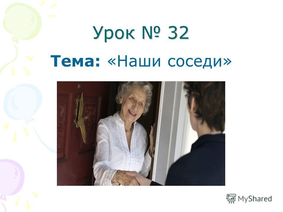 Урок 32 Тема: «Наши соседи»