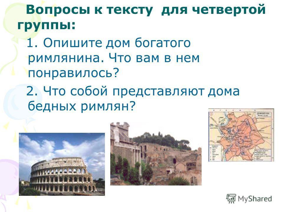 Вопросы к тексту для четвертой группы: 1. Опишите дом богатого римлянина. Что вам в нем понравилось? 2. Что собой представляют дома бедных римлян?