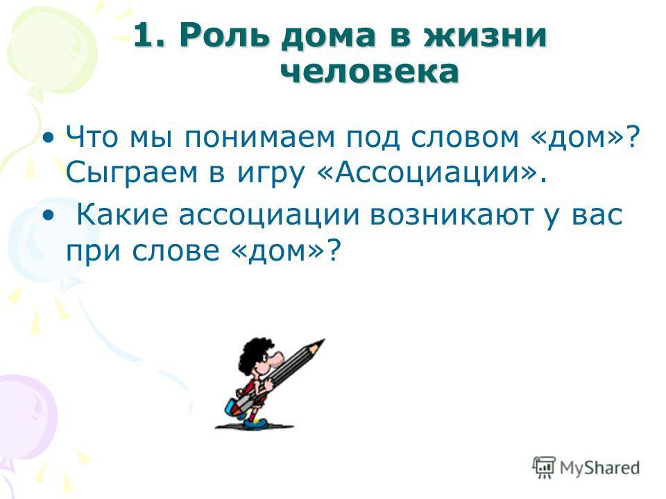 1. Роль дома в жизни человека Что мы понимаем под словом «дом»? Сыграем в игру «Ассоциации». Какие ассоциации возникают у вас при слове «дом»?