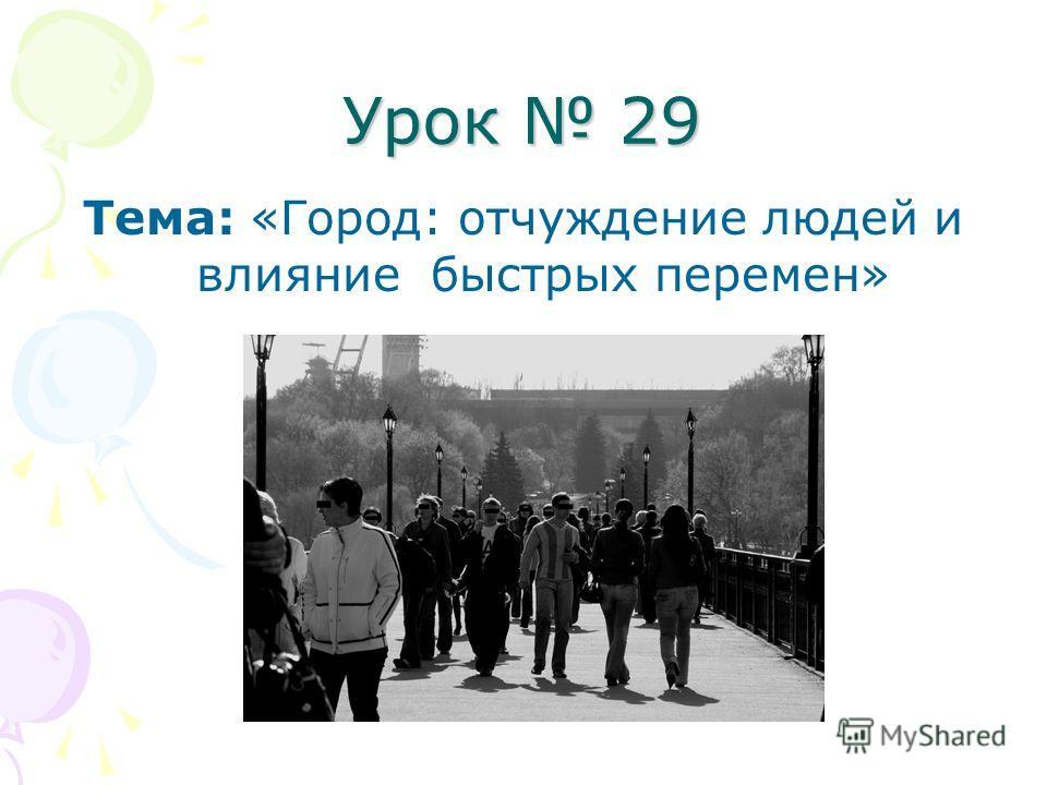 Урок 29 Тема: «Город: отчуждение людей и влияние быстрых перемен»