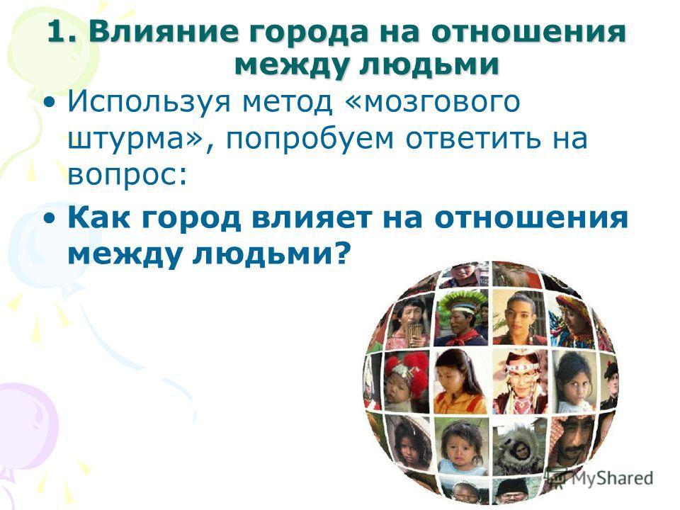 1. Влияние города на отношения между людьми Используя метод «мозгового штурма», попробуем ответить на вопрос: Как город влияет на отношения между людьми?