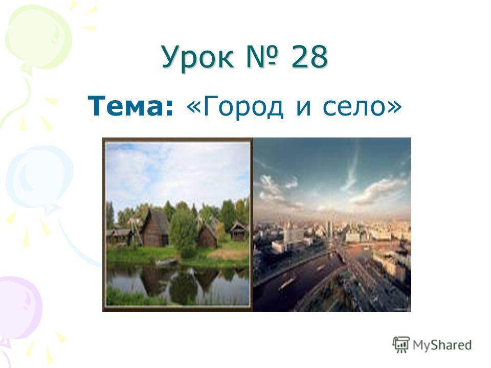 Урок 28 Тема: «Город и село»