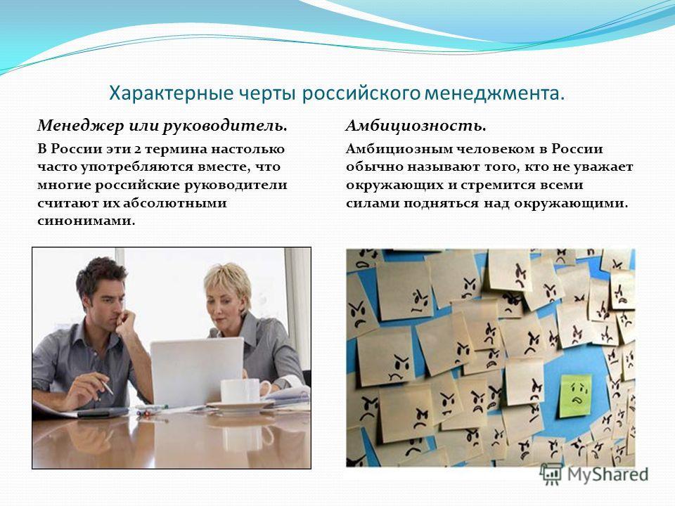 Характерные черты российского менеджмента. Менеджер или руководитель. В России эти 2 термина настолько часто употребляются вместе, что многие российские руководители считают их абсолютными синонимами. Амбициозность. Амбициозным человеком в России обы