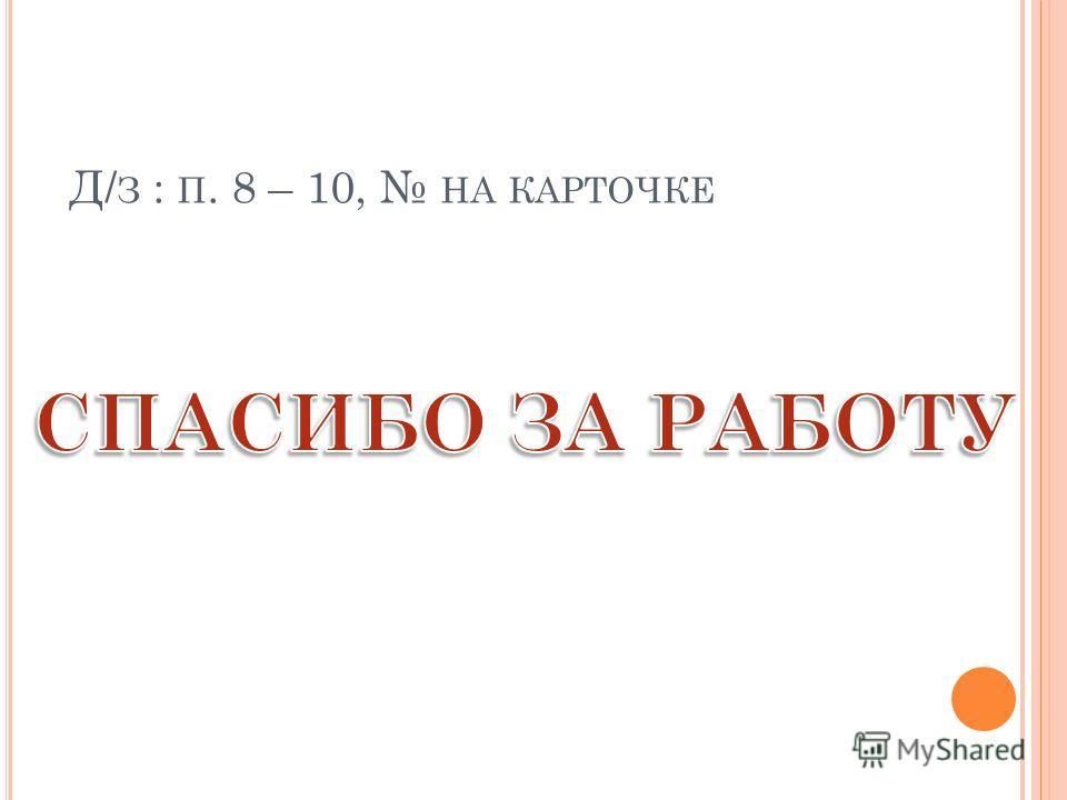 Д/ З : П. 8 – 10, НА КАРТОЧКЕ