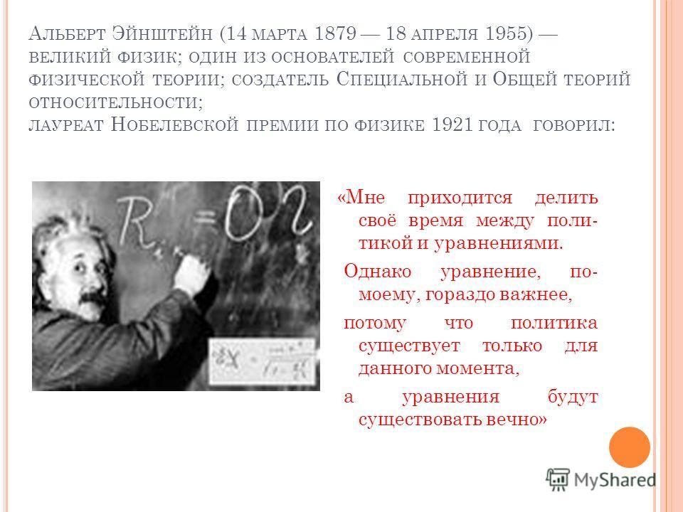 А ЛЬБЕРТ Э ЙНШТЕЙН (14 МАРТА 1879 18 АПРЕЛЯ 1955) ВЕЛИКИЙ ФИЗИК ; ОДИН ИЗ ОСНОВАТЕЛЕЙ СОВРЕМЕННОЙ ФИЗИЧЕСКОЙ ТЕОРИИ ; СОЗДАТЕЛЬ С ПЕЦИАЛЬНОЙ И О БЩЕЙ ТЕОРИЙ ОТНОСИТЕЛЬНОСТИ ; ЛАУРЕАТ Н ОБЕЛЕВСКОЙ ПРЕМИИ ПО ФИЗИКЕ 1921 ГОДА ГОВОРИЛ : «Мне приходится д