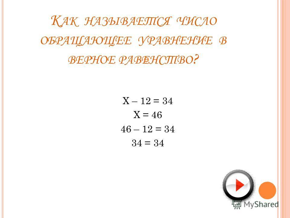 К АК НАЗЫВАЕТСЯ ЧИСЛО ОБРАЩАЮЩЕЕ УРАВНЕНИЕ В ВЕРНОЕ РАВЕНСТВО ? Х – 12 = 34 Х = 46 46 – 12 = 34 34 = 34