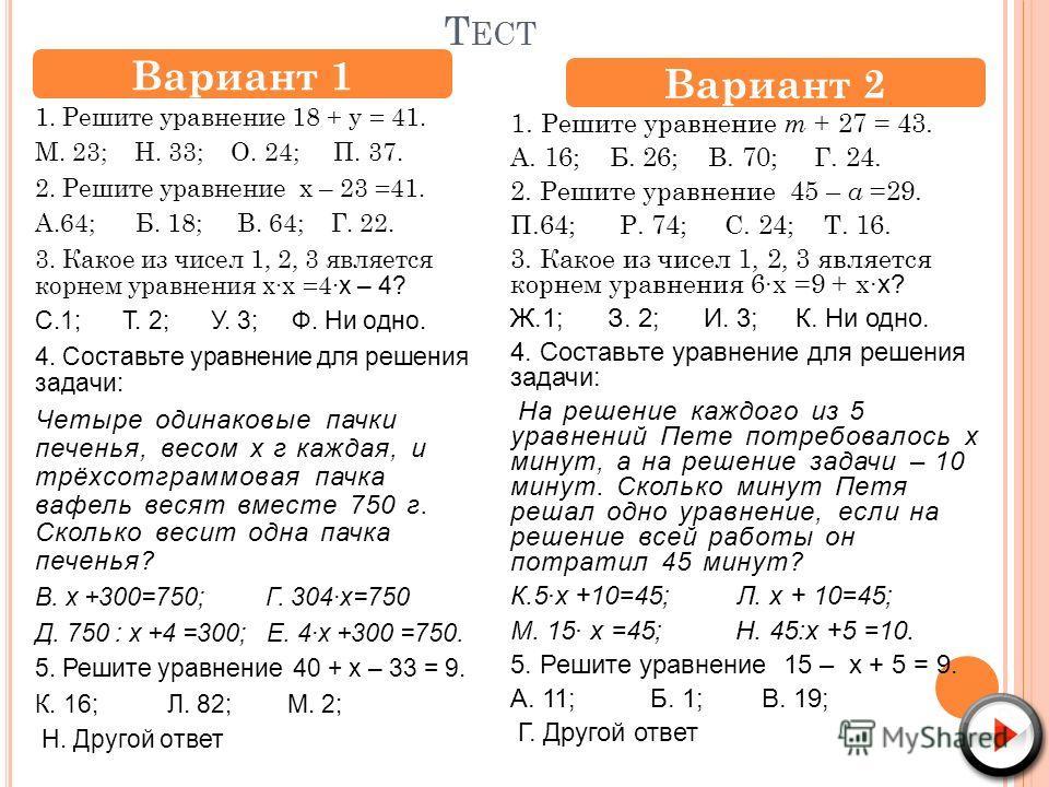 Т ЕСТ 1. Решите уравнение 18 + у = 41. М. 23; Н. 33; О. 24; П. 37. 2. Решите уравнение х – 23 =41. А.64; Б. 18; В. 64; Г. 22. 3. Какое из чисел 1, 2, 3 является корнем уравнения хх =4 х – 4? С.1; Т. 2; У. 3; Ф. Ни одно. 4. Составьте уравнение для реш