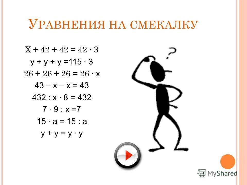 У РАВНЕНИЯ НА СМЕКАЛКУ Х + 42 + 42 = 42 3 у + у + у =115 3 26 + 26 + 26 = 26 х 43 – х – х = 43 432 : х 8 = 432 7 9 : х =7 15 а = 15 : а у + у = у у