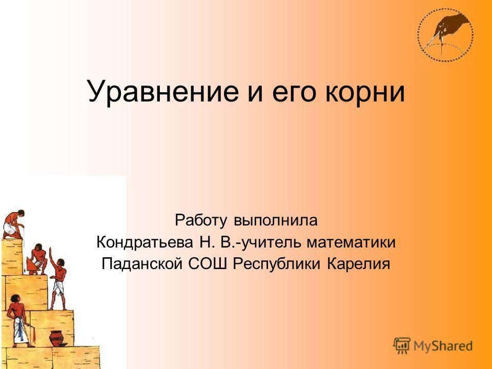 Уравнение и его корни Работу выполнила Кондратьева Н. В.-учитель математики Паданской СОШ Республики Карелия