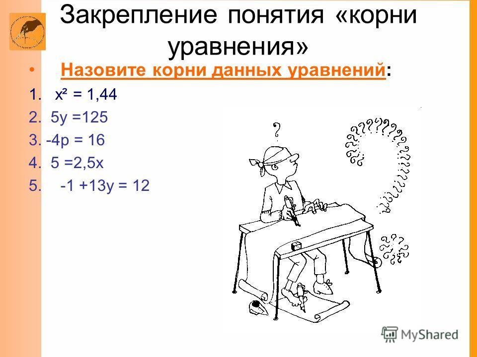 Закрепление понятия «корни уравнения» Назовите корни данных уравнений: 1. х² = 1,44 2. 5у =125 3. -4р = 16 4. 5 =2,5х 5.-1 +13у = 12