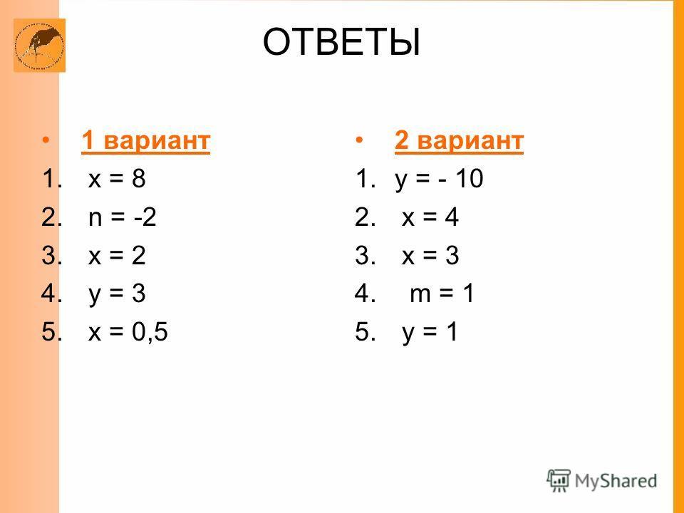 ОТВЕТЫ 1 вариант 1. х = 8 2. n = -2 3. х = 2 4. у = 3 5. х = 0,5 2 вариант 1.у = - 10 2. х = 4 3. х = 3 4. m = 1 5. у = 1
