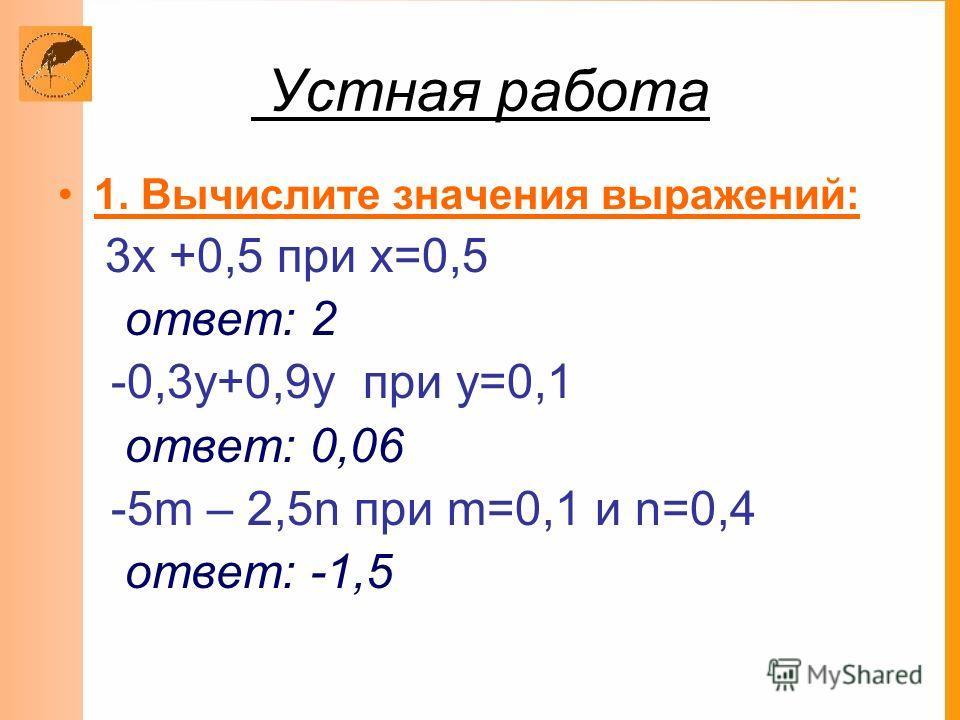 Устная работа 1. Вычислите значения выражений: 3х +0,5 при х=0,5 ответ: 2 -0,3у+0,9у при у=0,1 ответ: 0,06 -5m – 2,5n при m=0,1 и n=0,4 ответ: -1,5