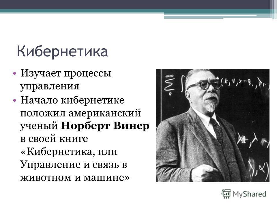 Кибернетика Изучает процессы управления Начало кибернетике положил американский ученый Норберт Винер в своей книге «Кибернетика, или Управление и связь в животном и машине»