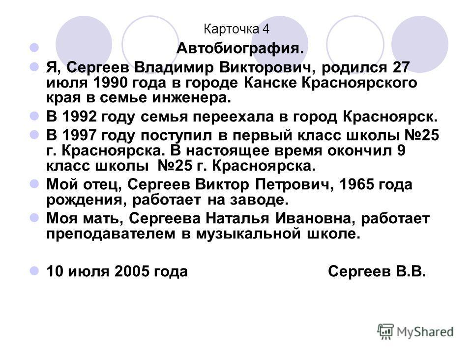 Карточка 4 Автобиография. Я, Сергеев Владимир Викторович, родился 27 июля 1990 года в городе Канске Красноярского края в семье инженера. В 1992 году семья переехала в город Красноярск. В 1997 году поступил в первый класс школы 25 г. Красноярска. В на