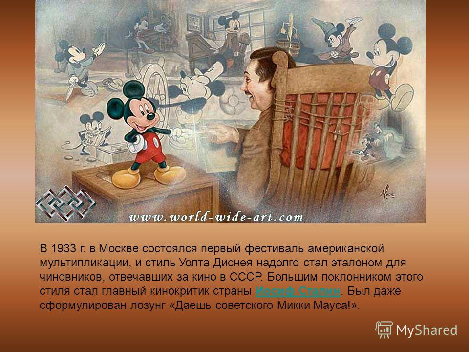 В 1933 г. в Москве состоялся первый фестиваль американской мультипликации, и стиль Уолта Диснея надолго стал эталоном для чиновников, отвечавших за кино в СССР. Большим поклонником этого стиля стал главный кинокритик страны Иосиф Сталин. Был даже сфо