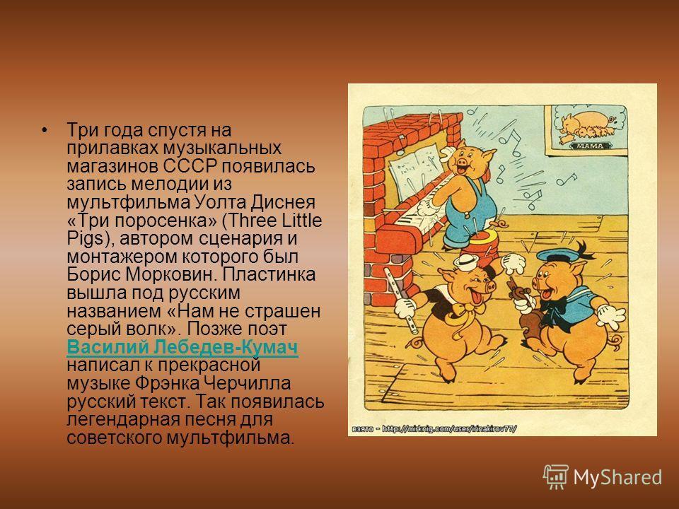 Три года спустя на прилавках музыкальных магазинов СССР появилась запись мелодии из мультфильма Уолта Диснея «Три поросенка» (Three Little Pigs), автором сценария и монтажером которого был Борис Морковин. Пластинка вышла под русским названием «Нам не