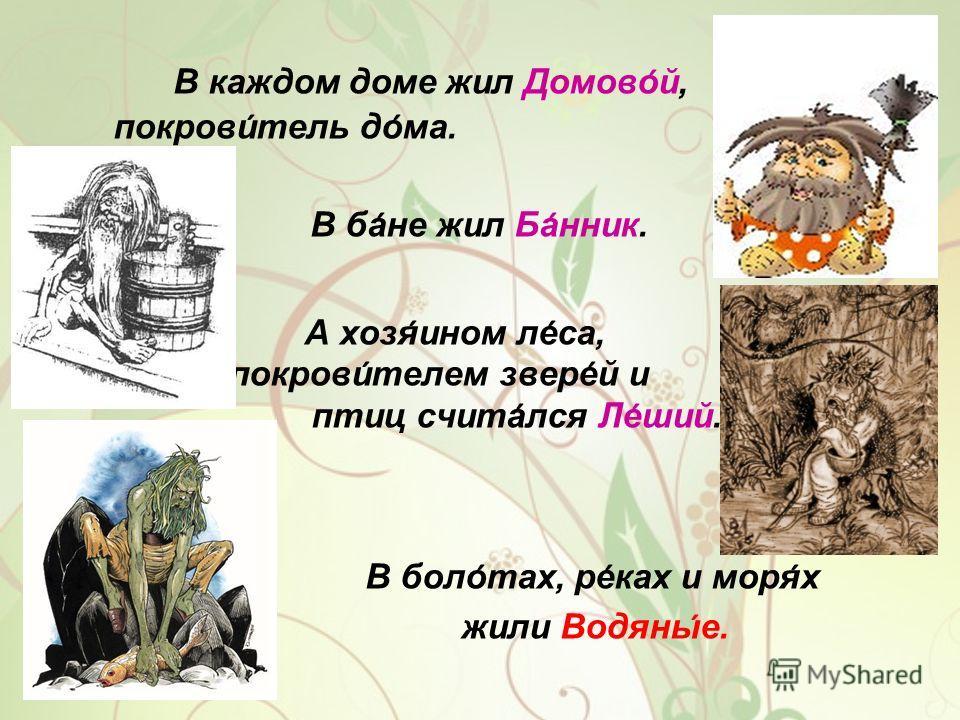 В каждом доме жил Домовой, покровитель дома. В бане жил Банник. А хозяином леса, покровителем зверей и птиц считался Леший. В болотах, реках и морях жили Водяные.