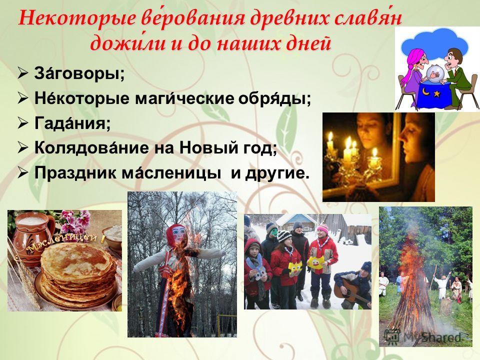 Некоторые верования древних славян дожили и до наших дней Заговоры; Некоторые магические обряды; Гадания; Колядование на Новый год; Праздник масленицы и другие.