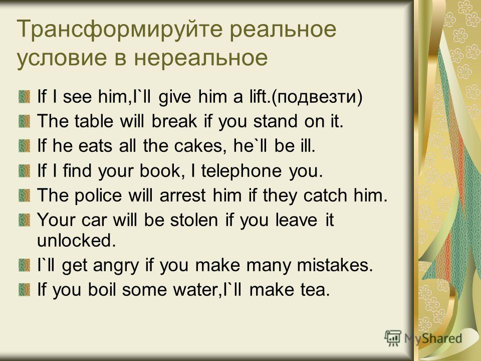Трансформируйте реальное условие в нереальное If I see him,I`ll give him a lift.(подвезти) The table will break if you stand on it. If he eats all the cakes, he`ll be ill. If I find your book, I telephone you. The police will arrest him if they catch