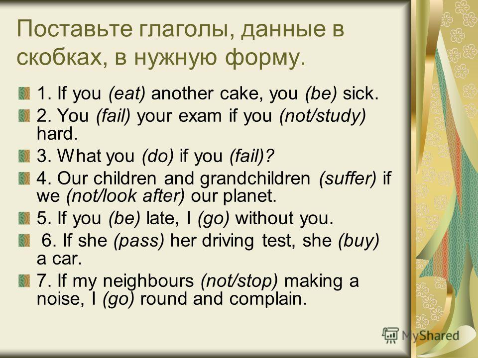 Поставьте глаголы, данные в скобках, в нужную форму. 1. If you (eat) another cake, you (be) sick. 2. You (fail) your exam if you (not/study) hard. 3. What you (do) if you (fail)? 4. Our children and grandchildren (suffer) if we (not/look after) our p