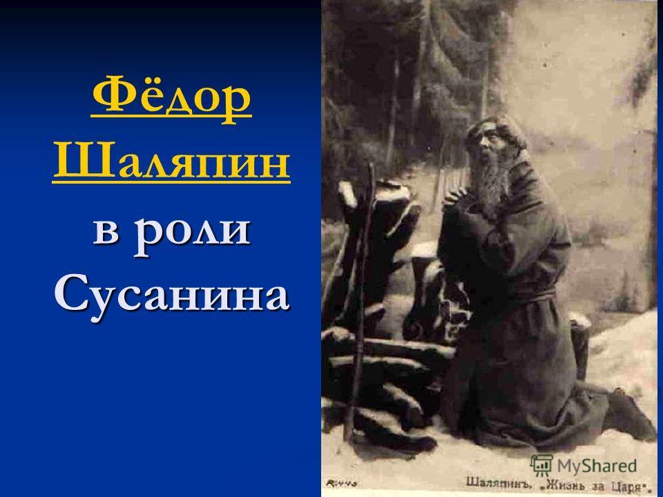 в роли Сусанина Фёдор Шаляпин в роли Сусанина Фёдор Шаляпин