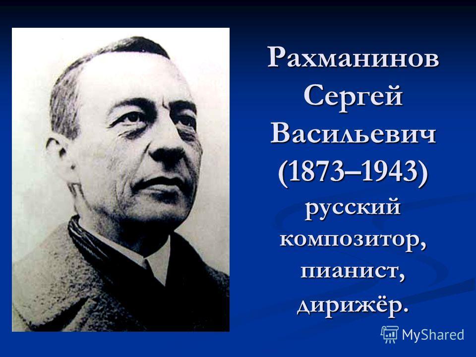 Рахманинов Сергей Васильевич (1873–1943) русский композитор, пианист, дирижёр.