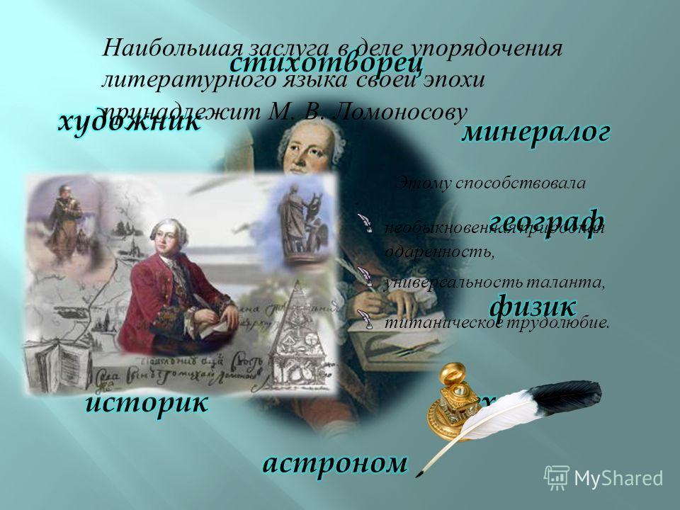 Наибольшая заслуга в деле упорядочения литературного языка своей эпохи принадлежит М. В. Ломоносову Этому способствовала титаническое трудолюбие. универсальность таланта, необыкновенная природная одаренность,