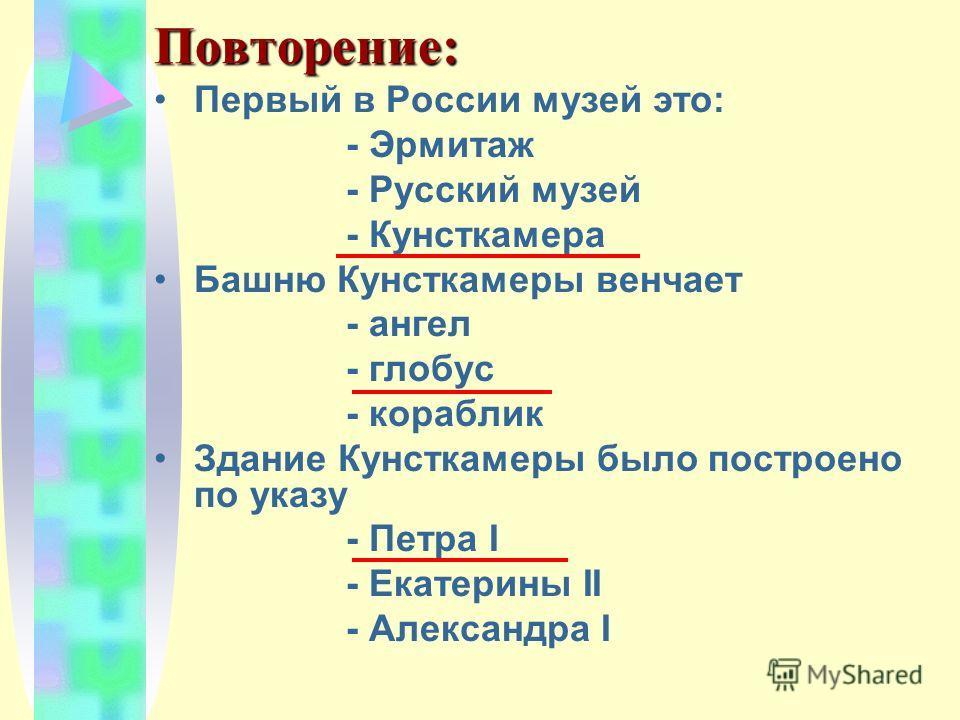 Повторение: Первый в России музей это: - Эрмитаж - Русский музей - Кунсткамера Башню Кунсткамеры венчает - ангел - глобус - кораблик Здание Кунсткамеры было построено по указу - Петра I - Екатерины II - Александра I