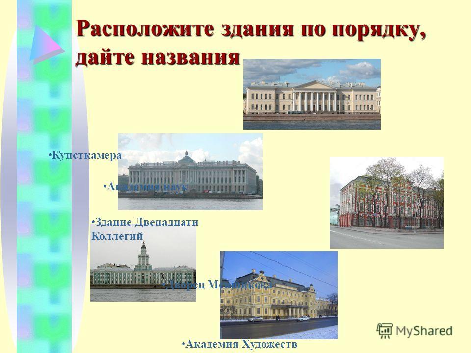 Расположите здания по порядку, дайте названия Кунсткамера Академия Художеств Здание Двенадцати Коллегий Дворец Меншикова Академия наук