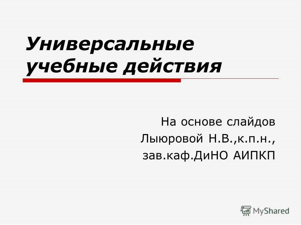 Универсальные учебные действия На основе слайдов Лыюровой Н.В.,к.п.н., зав.каф.ДиНО АИПКП