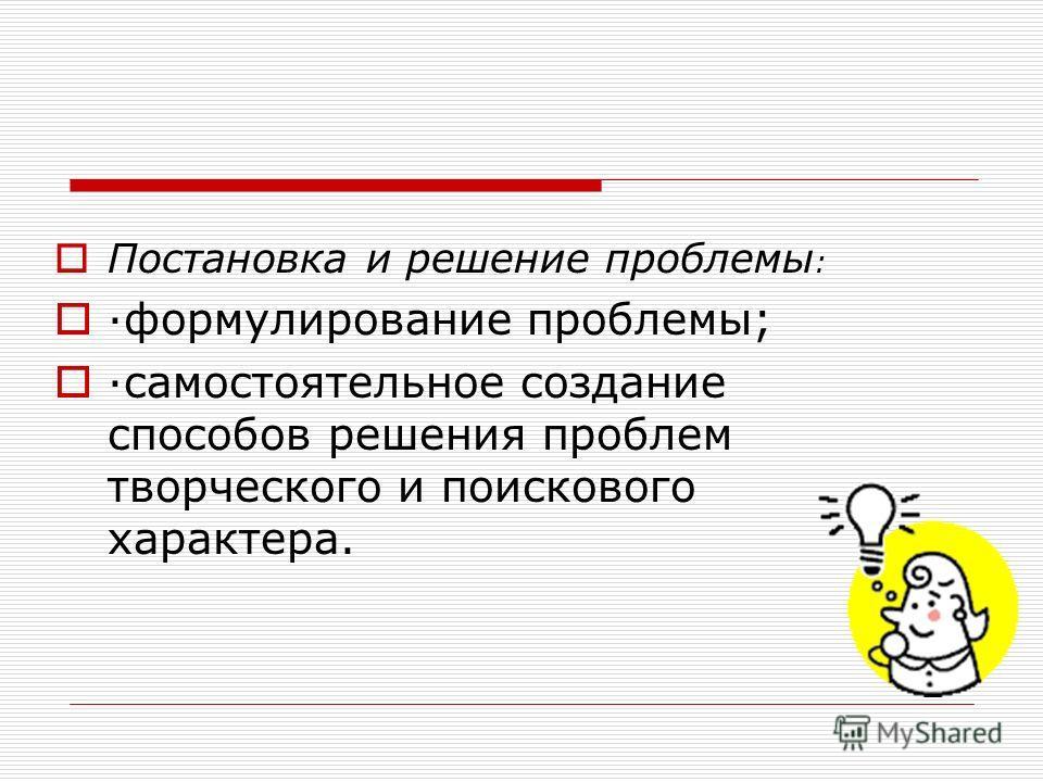 Постановка и решение проблемы : ·формулирование проблемы; ·самостоятельное создание способов решения проблем творческого и поискового характера.