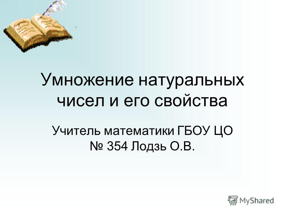 Умножение натуральных чисел и его свойства Учитель математики ГБОУ ЦО 354 Лодзь О.В.