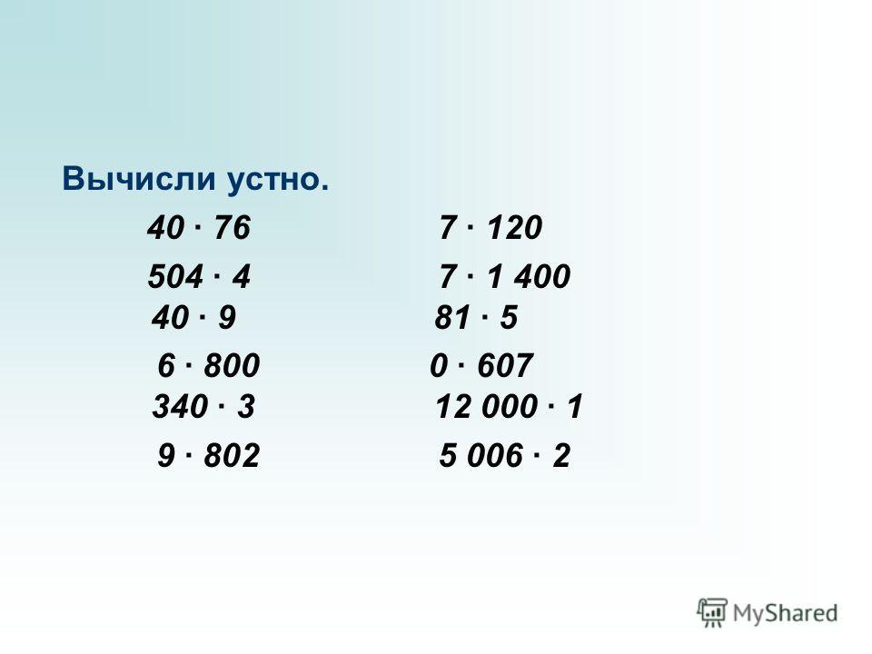 Вычисли устно. 40 · 76 7 · 120 504 · 4 7 · 1 400 40 · 9 81 · 5 6 · 800 0 · 607 340 · 3 12 000 · 1 9 · 802 5 006 · 2