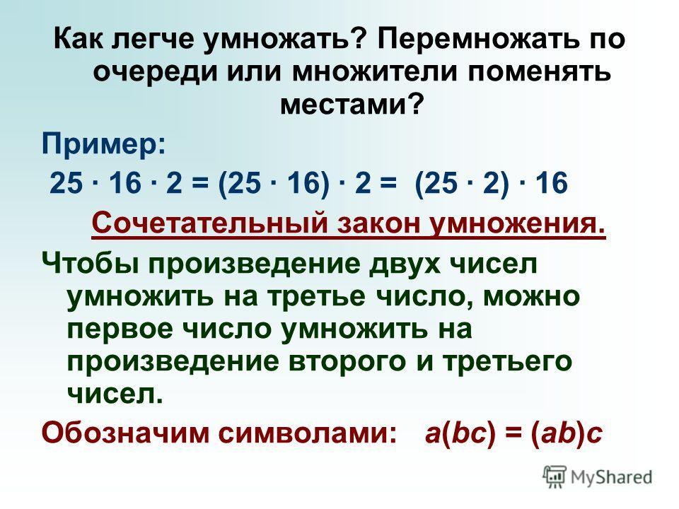 Как легче умножать? Перемножать по очереди или множители поменять местами? Пример: 25 · 16 · 2 = (25 · 16) · 2 = (25 · 2) · 16 Сочетательный закон умножения. Чтобы произведение двух чисел умножить на третье число, можно первое число умножить на произ