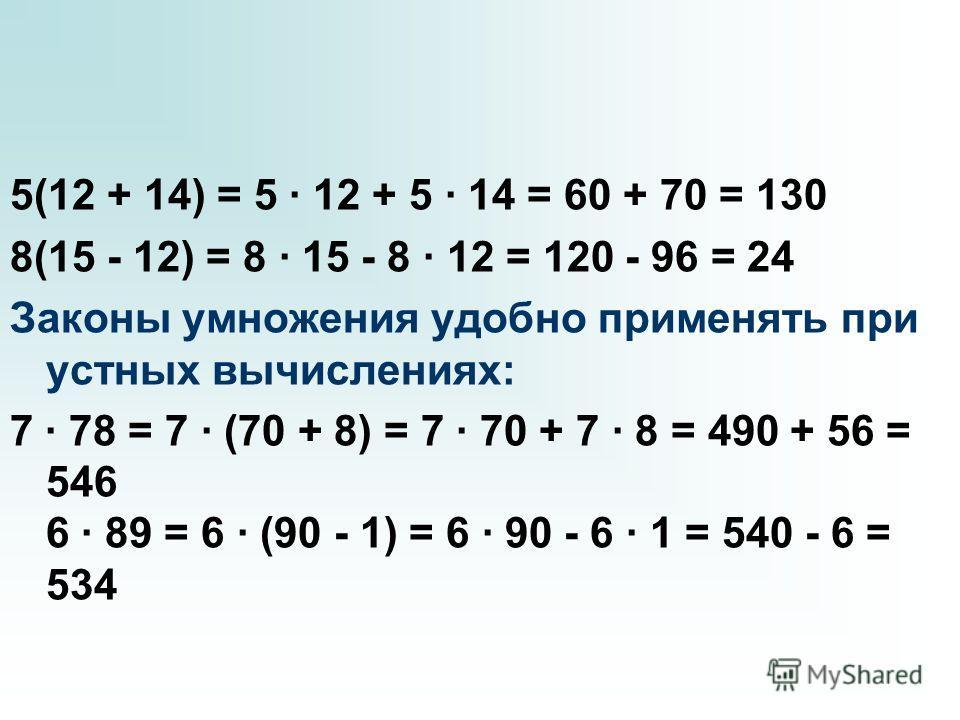 5(12 + 14) = 5 · 12 + 5 · 14 = 60 + 70 = 130 8(15 - 12) = 8 · 15 - 8 · 12 = 120 - 96 = 24 Законы умножения удобно применять при устных вычислениях: 7 · 78 = 7 · (70 + 8) = 7 · 70 + 7 · 8 = 490 + 56 = 546 6 · 89 = 6 · (90 - 1) = 6 · 90 - 6 · 1 = 540 -