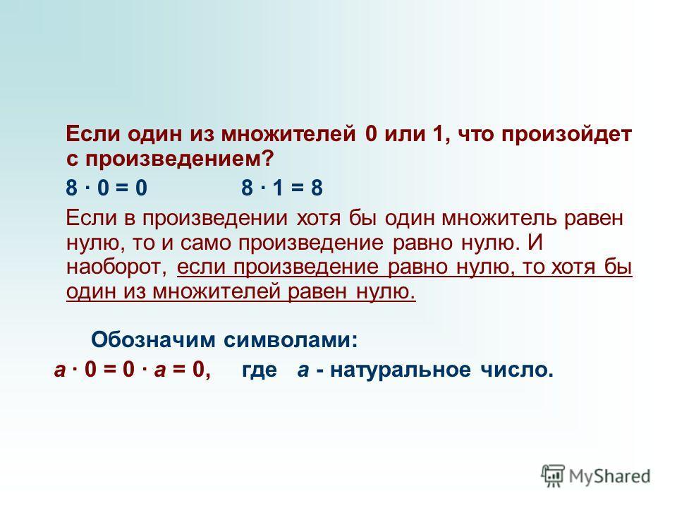 Если один из множителей 0 или 1, что произойдет с произведением? 8 · 0 = 0 8 · 1 = 8 Если в произведении хотя бы один множитель равен нулю, то и само произведение равно нулю. И наоборот, если произведение равно нулю, то хотя бы один из множителей рав