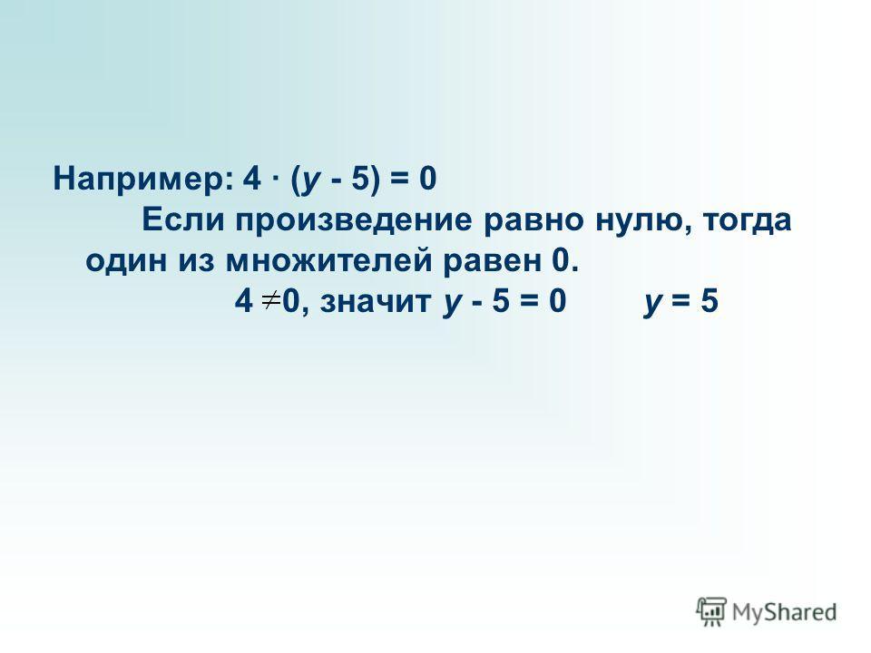 Например: 4 · (y - 5) = 0 Если произведение равно нулю, тогда один из множителей равен 0. 4 0, значит y - 5 = 0 y = 5